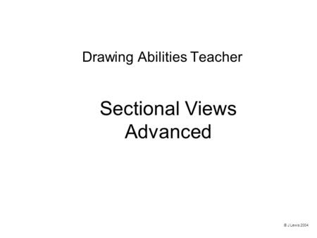 Sectional Views Advanced Drawing Abilities Teacher © J Lewis 2004.