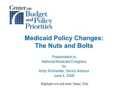 Medicaid Policy Changes: The Nuts and Bolts Presentation to National Medicaid Congress by Andy Schneider, Senior Advisor June 4, 2006 Highlight text and.