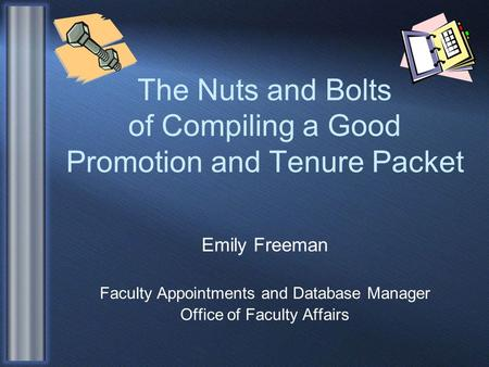 The Nuts and Bolts of Compiling a Good Promotion and Tenure Packet Emily Freeman Faculty Appointments and Database Manager Office of Faculty Affairs.