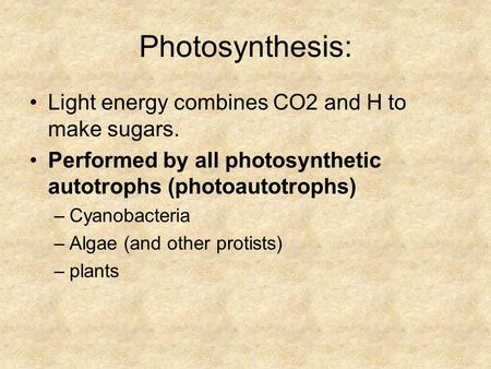 Photosynthesis: Light energy combines CO2 and H to make sugars. Performed by all photosynthetic autotrophs (photoautotrophs) –Cyanobacteria –Algae (and.