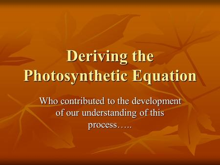 Deriving the Photosynthetic Equation Who contributed to the development of our understanding of this process…..