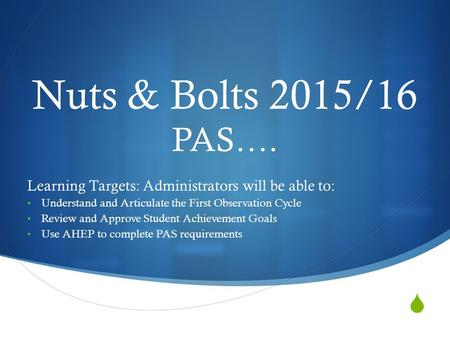  Nuts & Bolts 2015/16 PAS…. Learning Targets: Administrators will be able to: Understand and Articulate the First Observation Cycle Review and Approve.