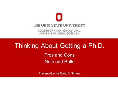 Thinking About Getting a Ph.D. Pros and Cons Nuts and Bolts Presentation by Scott D. Scheer.