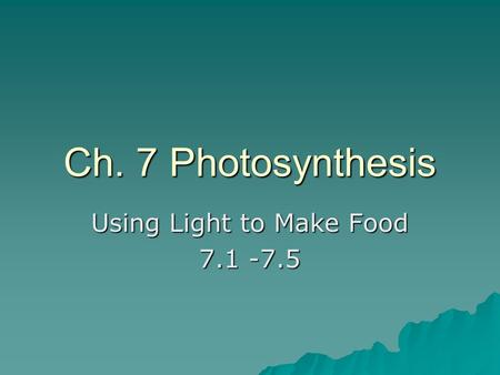 Ch. 7 Photosynthesis Using Light to Make Food 7.1 -7.5.