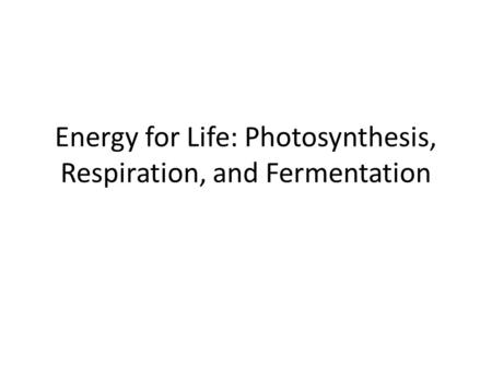 Energy for Life: Photosynthesis, Respiration, and Fermentation.