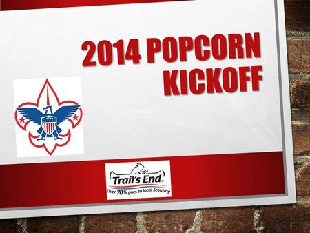2014 POPCORN KICKOFF. THE HOW & THE WHY TONIGHT WE ARE GOING TO SHOW YOU HOW TO SELL POPCORN AND WHY IT MATTERS.
