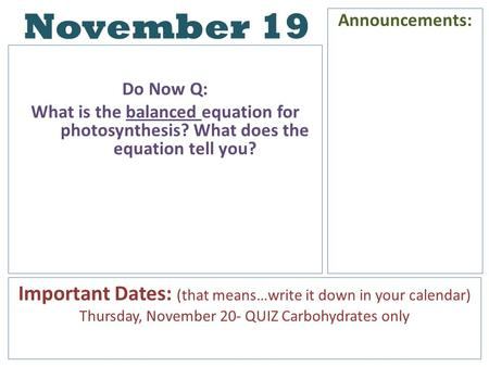 November 19 Do Now Q: What is the balanced equation for photosynthesis? What does the equation tell you? Announcements: Important Dates: (that means…write.