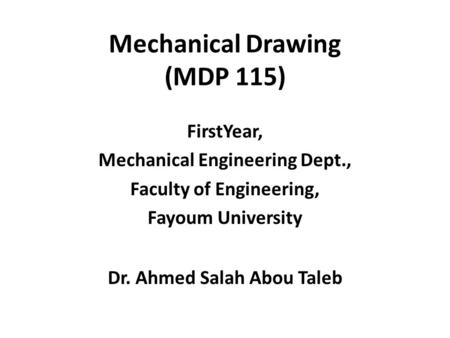 Mechanical Drawing (MDP 115) FirstYear, Mechanical Engineering Dept., Faculty of Engineering, Fayoum University Dr. Ahmed Salah Abou Taleb.