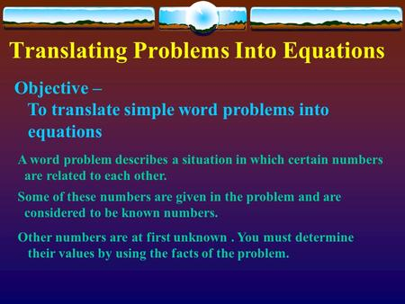 Translating Problems Into Equations Objective – To translate simple word problems into equations A word problem describes a situation in which certain.