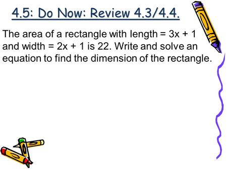 4.5: Do Now: Review 4.3/4.4. The area of a rectangle with length = 3x + 1 and width = 2x + 1 is 22. Write and solve an equation to find the dimension of.