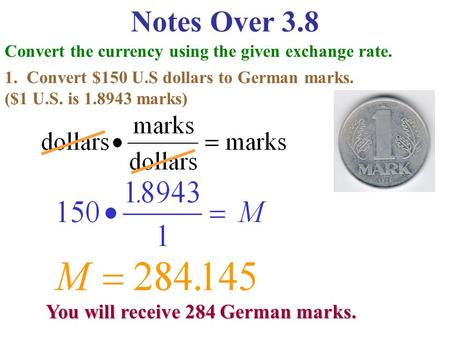 Notes Over 3.8 Convert the currency using the given exchange rate. 1. Convert $150 U.S dollars to German marks. ($1 U.S. is 1.8943 marks) You will receive.