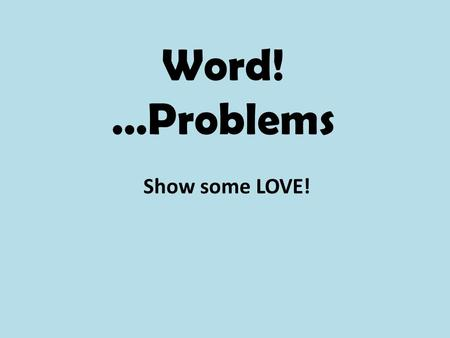 Word! …Problems Show some LOVE!. Let's Review our LOVE Strategy… L Label EVERYTHING: visuals, equation, anything that can be labeled O Our thinking! Turn.