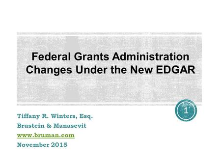 Tiffany R. Winters, Esq. Brustein & Manasevit www.bruman.com November 2015 1 Federal Grants Administration Changes Under the New EDGAR.