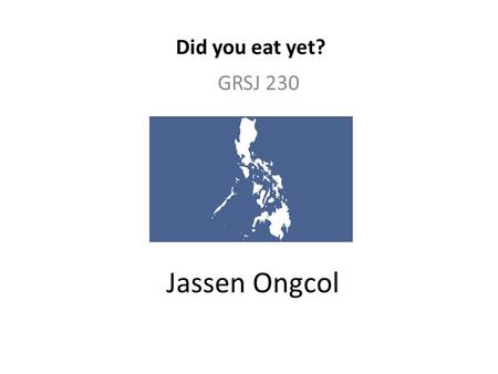Jassen Ongcol GRSJ 230 Did you eat yet?. DID YOU EAT YET? I titled my blog this because it is the Filipino way of saying 'Hello'. I wanted a title that.