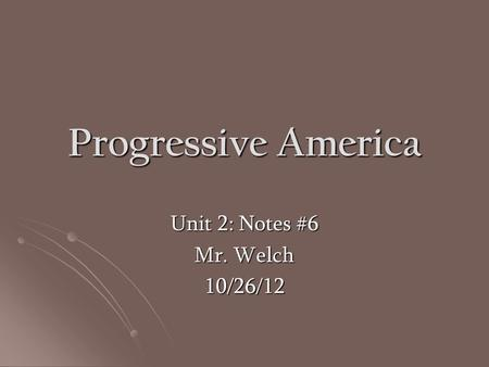 Progressive America Unit 2: Notes #6 Mr. Welch 10/26/12.