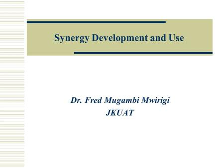 Synergy Development and Use Dr. Fred Mugambi Mwirigi JKUAT.