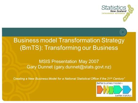 Business model Transformation Strategy (BmTS): Transforming our Business MSIS Presentation May 2007 Gary Dunnet Creating a.