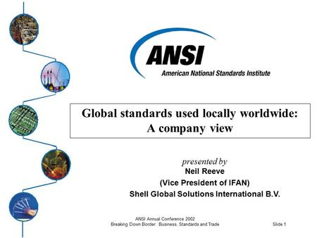 Slide 1 ANSI Annual Conference 2002 Breaking Down Border: Business, Standards and Trade Global standards used locally worldwide: A company view presented.