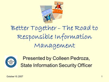 October 10, 20071 Better Together – The Road to Responsible Information Management Presented by Colleen Pedroza, State Information Security Officer.