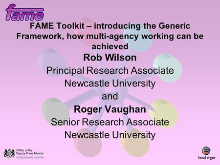 FAME Toolkit – introducing the Generic Framework, how multi-agency working can be achieved Rob Wilson Principal Research Associate Newcastle University.
