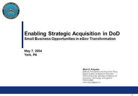 0 Enabling Strategic Acquisition in DoD Small Business Opportunities in eGov Transformation May 7, 2004 York, PA Mark E. Krzysko Defense Procurement and.