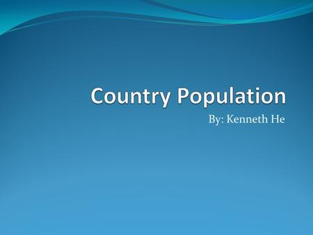 By: Kenneth He. Top 5 country population The countries I am going to do is the top five. I don't have time for 200 countries. 1.China 2.India 3.U.S.A.