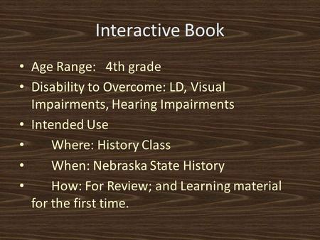 Interactive Book Age Range: 4th grade Disability to Overcome: LD, Visual Impairments, Hearing Impairments Intended Use Where: History Class When: Nebraska.