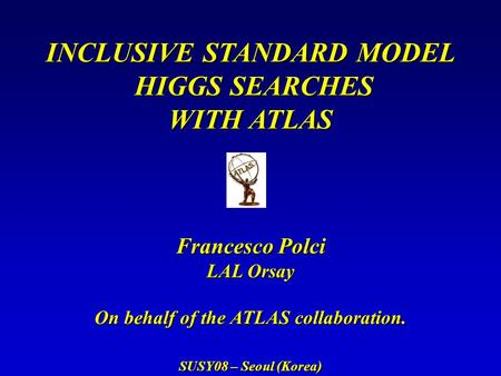 INCLUSIVE STANDARD MODEL HIGGS SEARCHES HIGGS SEARCHES WITH ATLAS Francesco Polci LAL Orsay On behalf of the ATLAS collaboration. SUSY08 – Seoul (Korea)