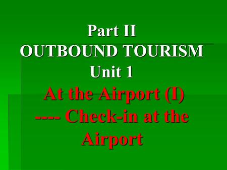 Part II OUTBOUND TOURISM Unit 1 At the Airport (I) ---- Check-in at the Airport.