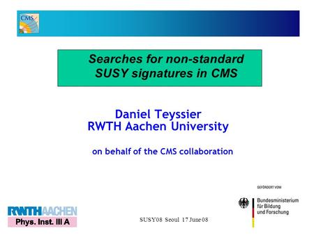 SUSY08 Seoul 17 June 081 Daniel Teyssier RWTH Aachen University Searches for non-standard SUSY signatures in CMS on behalf of the CMS collaboration.