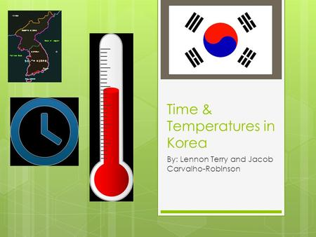 Time & Temperatures in Korea By: Lennon Terry and Jacob Carvalho-Robinson.
