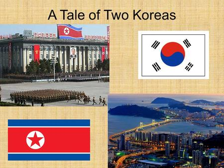 "A Tale of Two Koreas. Koreas: North and South 1.""The Hermit Kingdom"": isolated themselves 2.Non-Stop Invasion(s) – Japan/China (Korea is a buffer b/w."