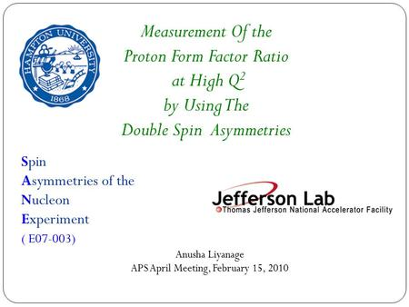 Spin Asymmetries of the Nucleon Experiment ( E07-003) Anusha Liyanage APS April Meeting, February 15, 2010 Measurement Of the Proton Form Factor Ratio.