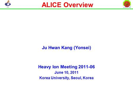 ALICE Overview Ju Hwan Kang (Yonsei) Heavy Ion Meeting 2011-06 June 10, 2011 Korea University, Seoul, Korea.