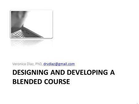 1 DESIGNING AND DEVELOPING A BLENDED COURSE Veronica Diaz, PhD,