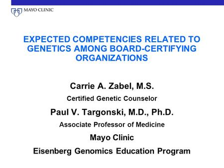 EXPECTED COMPETENCIES RELATED TO GENETICS AMONG BOARD-CERTIFYING ORGANIZATIONS Carrie A. Zabel, M.S. Certified Genetic Counselor Paul V. Targonski, M.D.,