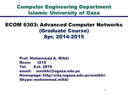 1 Computer Engineering Department Islamic University of Gaza ECOM 6303: Advanced Computer Networks (Graduate Course) Spr. 2014-2015 Prof. Mohammad A. Mikki.