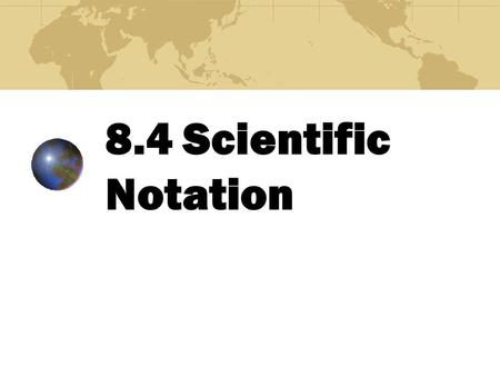 8.4 Scientific Notation Scientific notation is used to write very large and very small numbers in powers of 10.