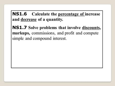 NS1.6 Calculate the percentage of increase and decrease of a quantity. NS1.7 Solve problems that involve discounts, markups, commissions, and profit and.
