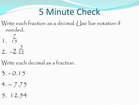 5 Minute Check Write each fraction as a decimal. Use bar notation if needed. 7 1. 15 5 2. - 2 22 Write each decimal as a fraction. 3. - 0.15 4. – 7.75.
