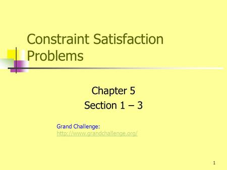 1 Constraint Satisfaction Problems Chapter 5 Section 1 – 3 Grand Challenge: