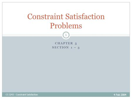 CHAPTER 5 SECTION 1 – 3 4 Feb 2004 CS 3243 - Constraint Satisfaction 1 Constraint Satisfaction Problems.