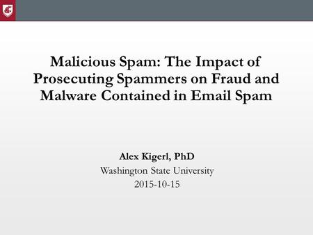 Malicious Spam: The Impact of Prosecuting Spammers on Fraud and Malware Contained in Email Spam Alex Kigerl, PhD Washington State University 2015-10-15.