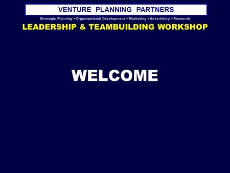 VENTURE PLANNING PARTNERS Strategic Planning  Organizational Development  Marketing  Advertising  Research LEADERSHIP & TEAMBUILDING WORKSHOP WELCOME.