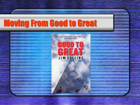 Moving From Good to Great. Practise Level 5 Leadership Principle # 1.