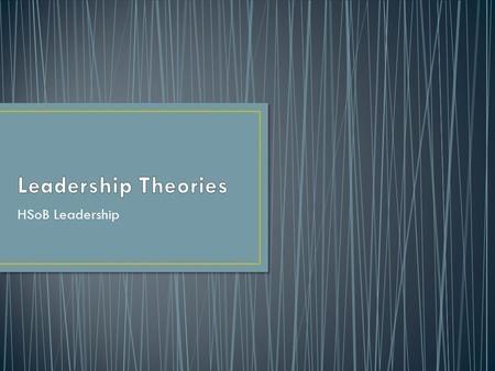 Leadership Theories HSoB Leadership.
