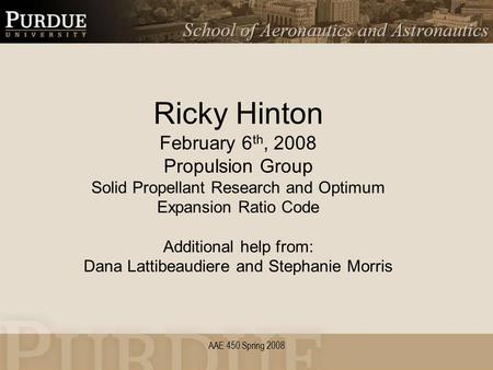 AAE 450 Spring 2008 Ricky Hinton February 6 th, 2008 Propulsion Group Solid Propellant Research and Optimum Expansion Ratio Code Additional help from: