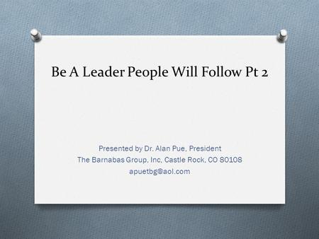 Be A Leader People Will Follow Pt 2 Presented by Dr. Alan Pue, President The Barnabas Group, Inc, Castle Rock, CO 80108
