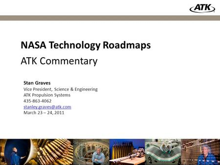 1 Stan Graves Vice President, Science & Engineering ATK Propulsion Systems 435-863-4062 March 23 – 24, 2011 NASA Technology Roadmaps.
