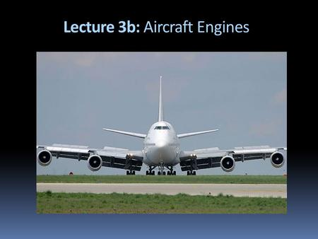 Lecture 3b: Aircraft Engines. 1903- 1940s: Propeller + Piston Engines Era  From 1903 (Wright bros.) until the Early 1940s, all aircraft used the piston.